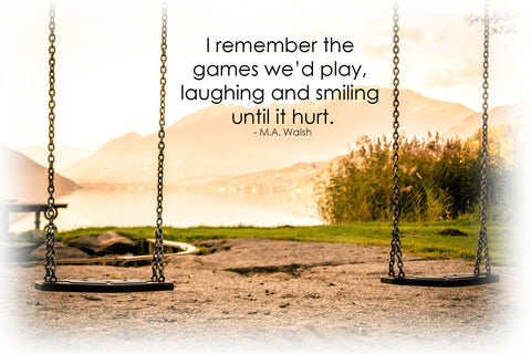 I remember the games we'd play, laughing and smiling until it hurt M.A. Walsh