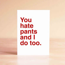 You hate pants and I do too Card