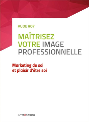 maitrisez votre image professionnelle : marketing de soi