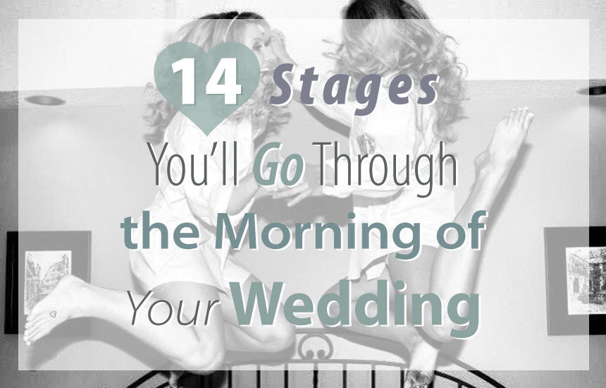 14 Stages You'll Go Through The Morning Of Your Wedding!