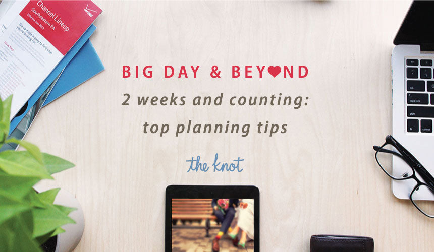 Big day & beyond : 2 weeks and counting – top planning tips