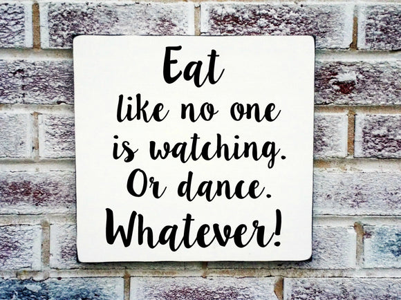Eat like no one is watching. Or dance.  Whatever.