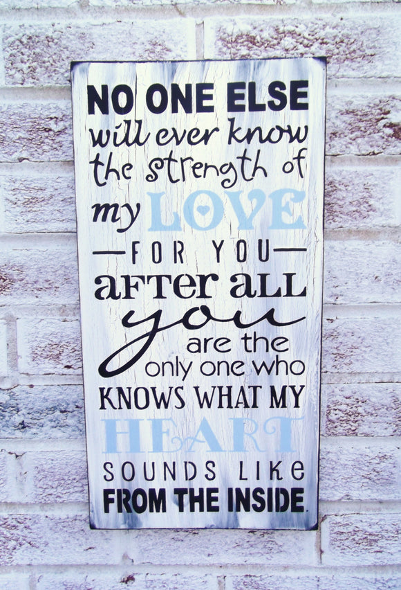 No one else will ever know the strength of my love for you ...
