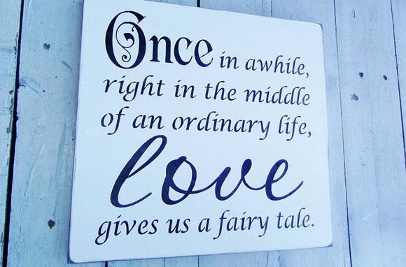 Once in a while right in the middle of an ordinary life love gives us a fairy tale