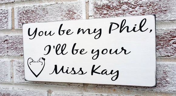 You be my Phil I'll be your Miss Kaye