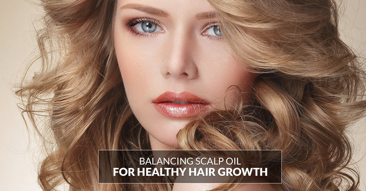 Balancing Scalp Oils For Healthier Looking Hair
