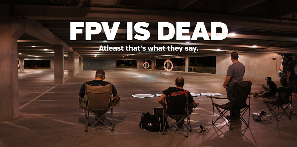 FPV is dead. At least that's what they say.