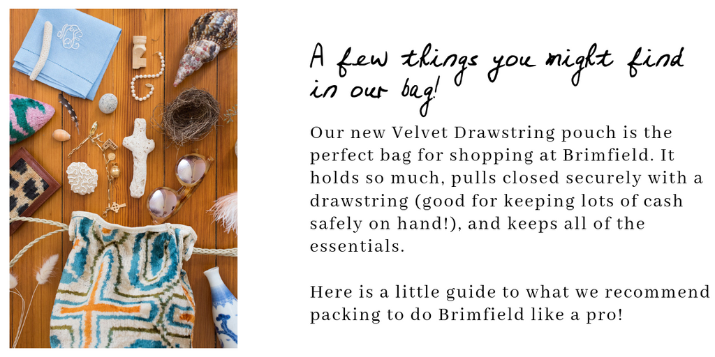 Our new Velvet Drawstring pouch is the perfect bag for shopping at Brimfield. It holds so much, pulls closed securely with a drawstring (good for keeping lots of cash safely on hand!), and keeps all of the essentials.     Here is a little guide to what we recommend packing to do Brimfield like a pro!