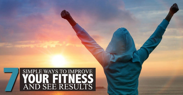 Seven Simple Ways to Improve Fitness and See Results