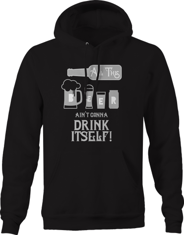 All This Beer Isn't Ain't Gonna Drink Itself Hoodie