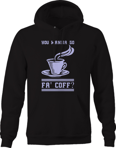 You Wanna Go Fa Coffee  Hoodie