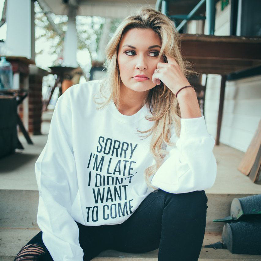 Sorry I'm Late, I Didn't Want To Come Crew Neck Sweatshirt