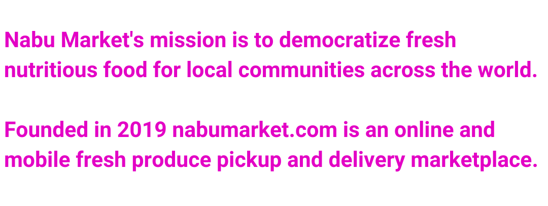 Nabu Market's mission is to democratize fresh nutritious food for local communities across the world.  Founded in 2019 nabumarket.com is an online and mobile fresh produce pickup and delivery marketplace.