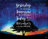 Yesterday is history, Tomorrow is a mystery, Today is a gift, That's why it's called the present