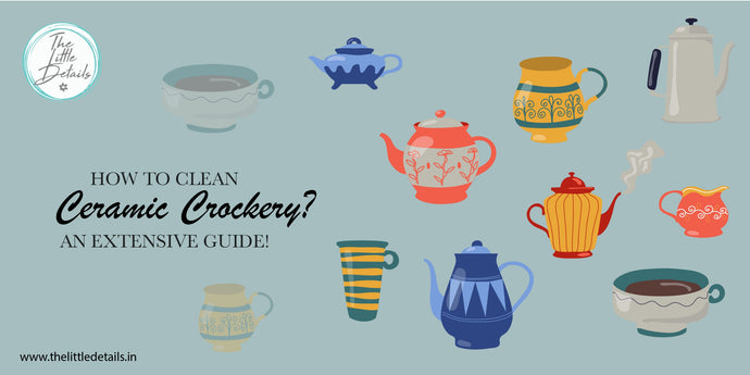 How to Clean Ceramic Crockery? An Extensive Guide!