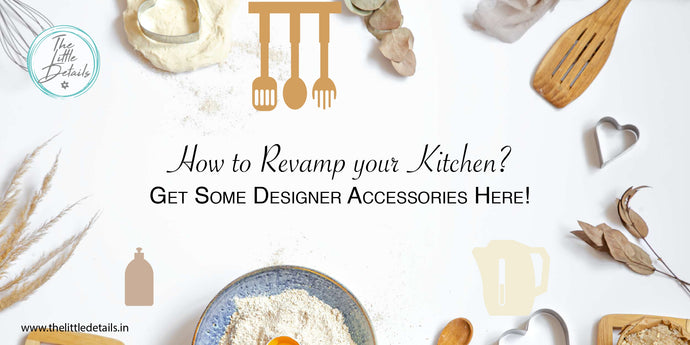 How to Revamp your Kitchen? Get Some Designer Accessories Here!