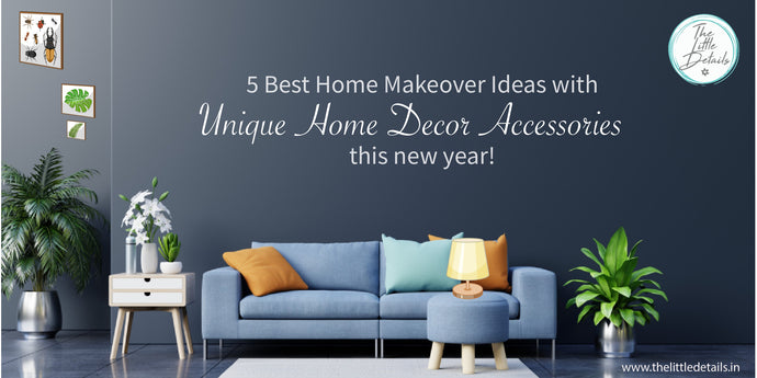 5 Best Home Makeover Ideas with Unique Home Decor Accessories this New Year!