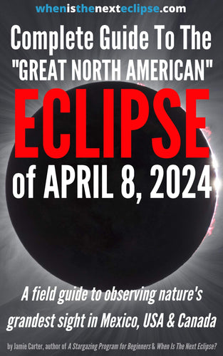 The Complete Guide To The Great North American Eclipse of April 8, 2024: A field guide to observing nature's grandest sight in Mexico, USA and Canada (WhenIsTheNextEclipse.com)