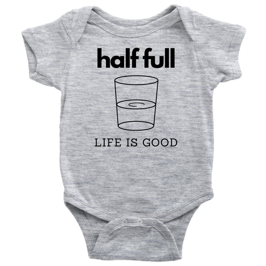 Half Full Life Is Good Baby Bodysuit
