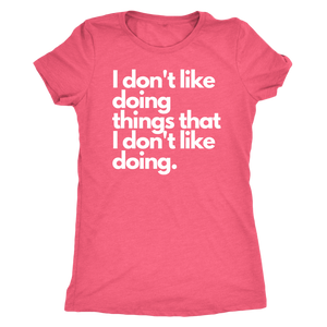 I don't like doing things that I don't like doing. Women's T-Shirt