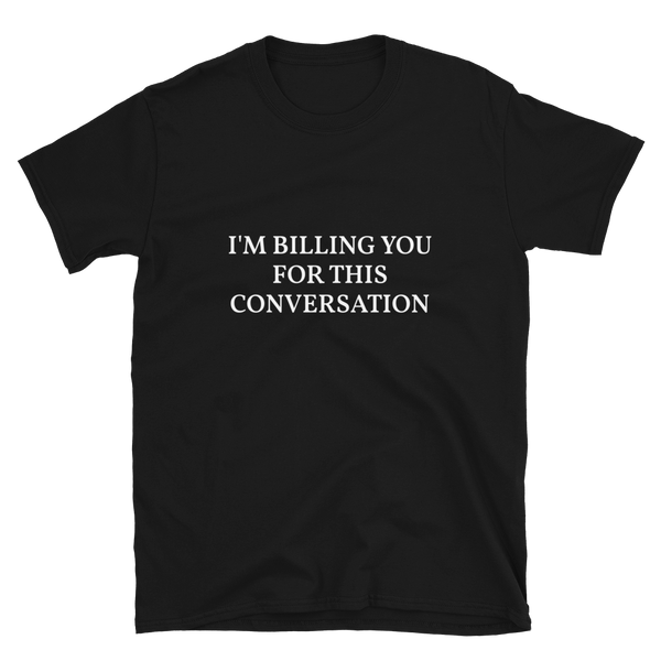 I'm Billing You For This Conversation Shirt, Funny Shirt, Funny T shirt, Funny Gifts