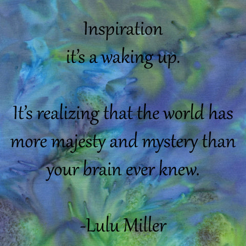 "Quote on inspirations by Lulu Miller. ""Inspiration it's a waking up. It's realizing that the world has more majesty and mystery than your brain ever knew."" featured in a blog post by Jackie Vujcich of Colorado Creations Quilting"