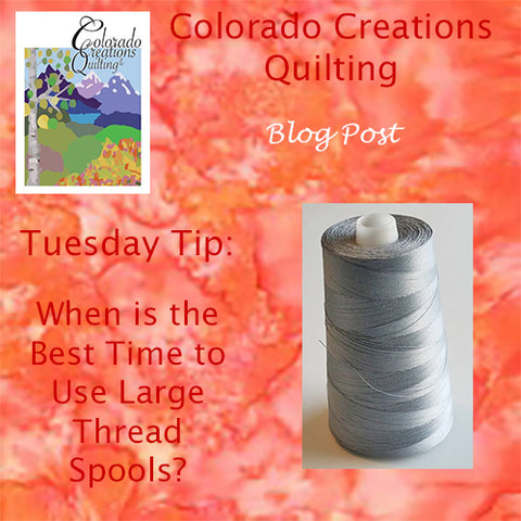 Colorado Creations Quilting Tuesday Tip Blog: When is the Best Time to Use Large Thread Spools