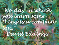"Quote: ""No day in which you learn something is a complete loss.""  by  David Eddings"