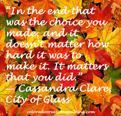 "In the end that was the choice you made, and it doesn't matter how hard it was to make it. It matters that you did."" ― Cassandra Clare, City of Glass"