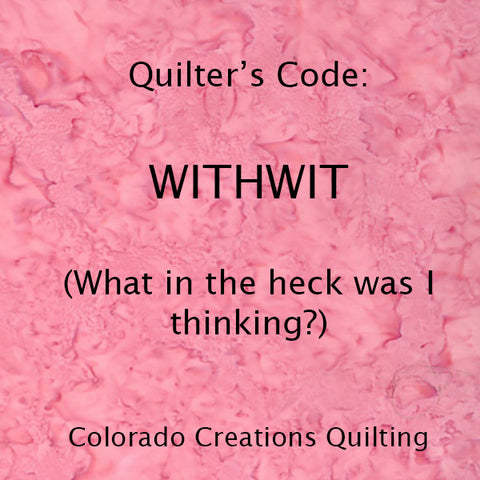 Quilter's Code: WITHWIT  (what in the heck was I thinking)