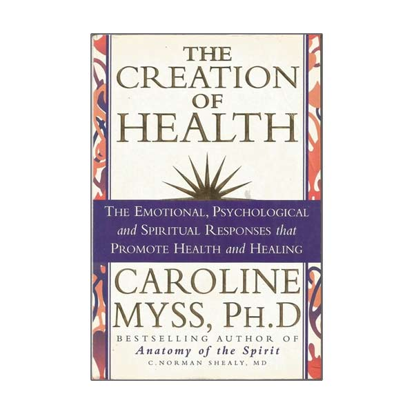 The Creation of Health by Carolyn Myss and C. Norman Shealy