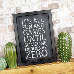 Print featuring the words 'it's all fun and games until someone divides by zero'