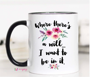 Where There's a Will I Want To Be In It Mug