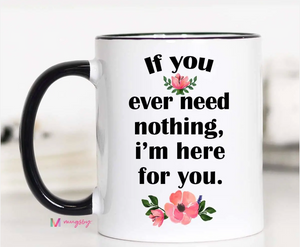 If You Ever Need Nothing Mug