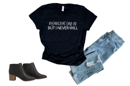 My pancreas gave up but I never will : Unisex Fit : Multiple Colors