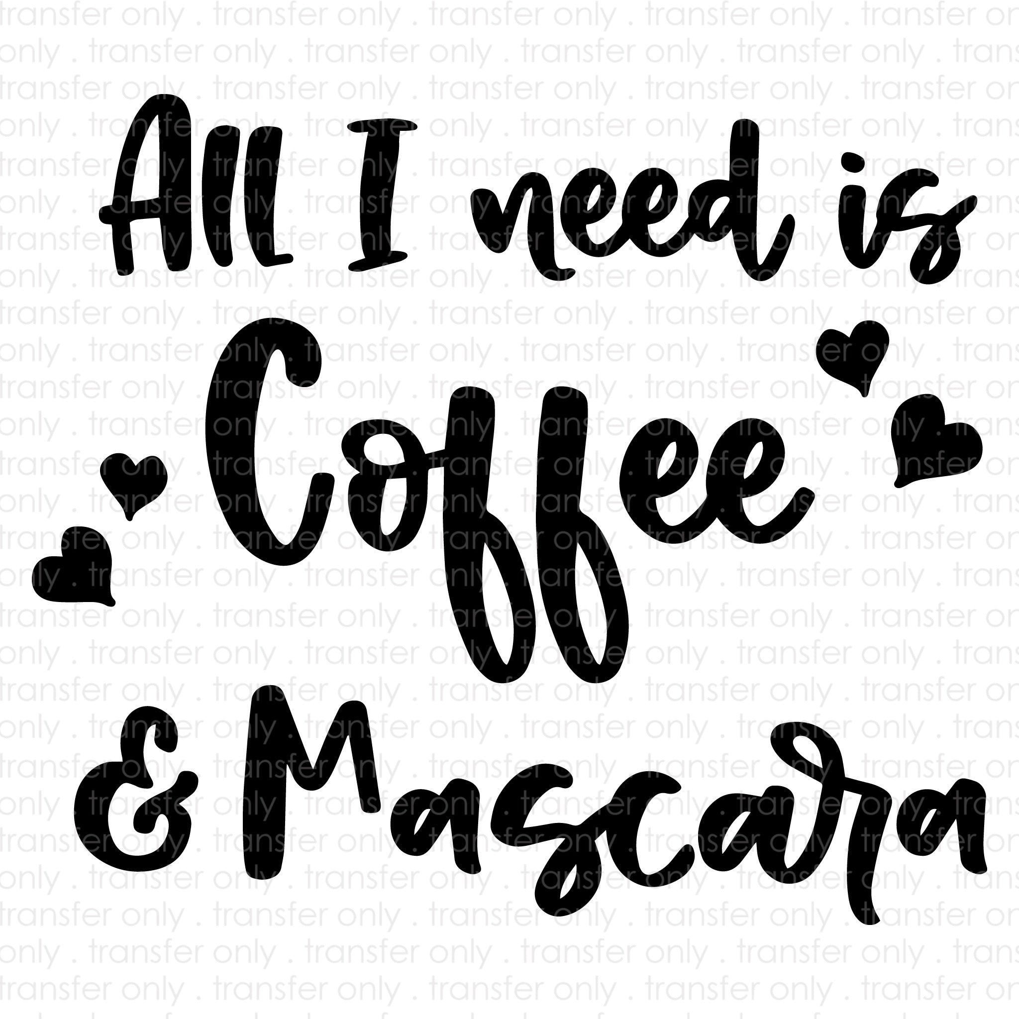 All I Need Is Coffee & Mascara (Sublimation Transfer)