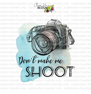 Don't Make Me Shoot (Sublimation Transfer)