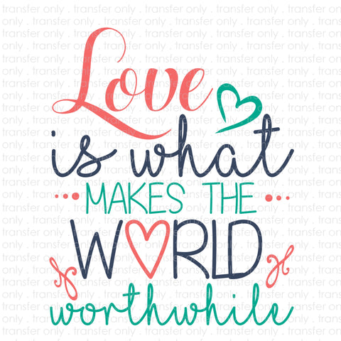 Love Is What Makes The World Worthwhile (Sublimation Transfer)