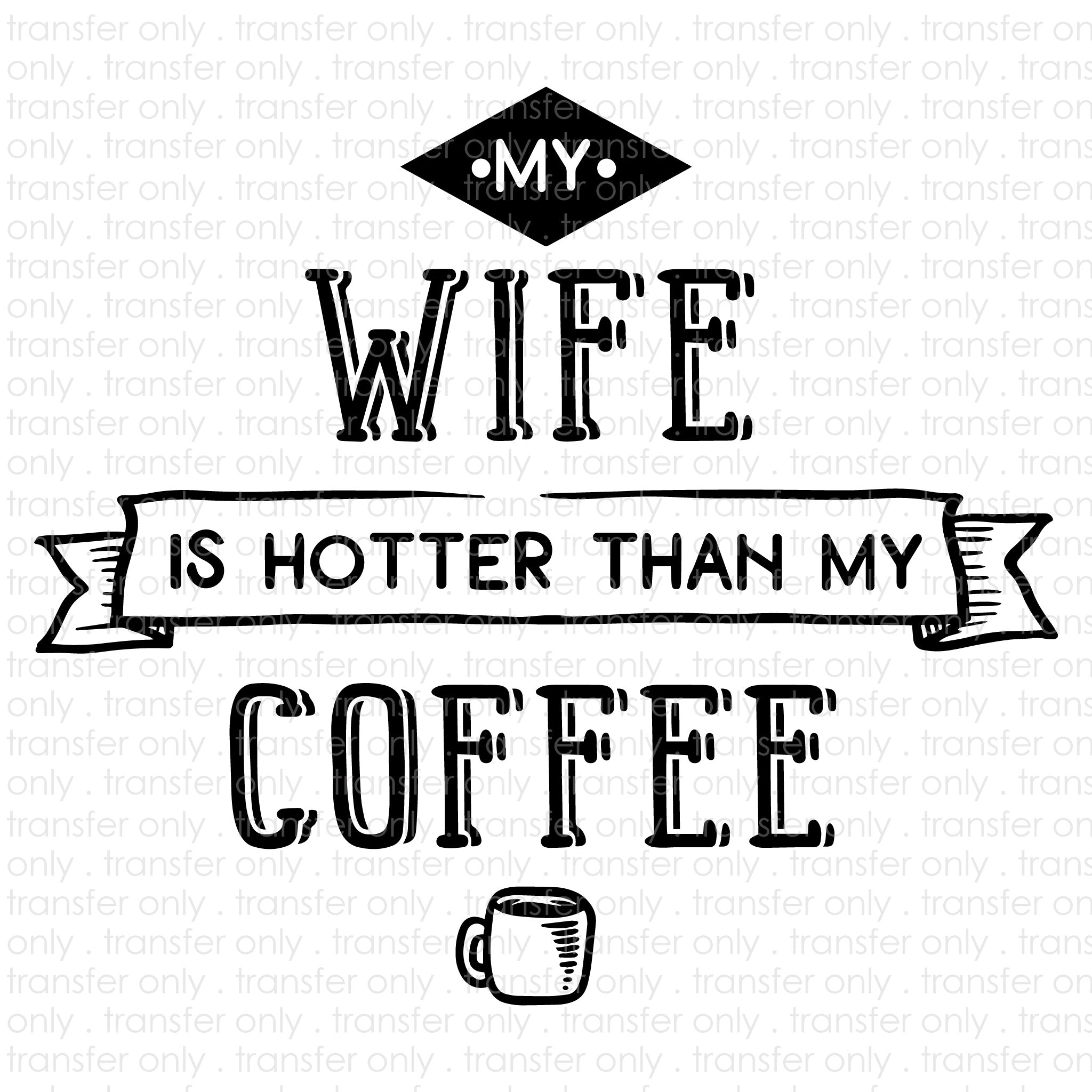 My Wife Is Hotter Than My Coffee (Sublimation Transfer)