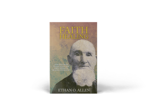 Faith Healing: Insights From Ethan Allen, the First American Healing Evangelist by Ethan O. Allen (Paperback Book)