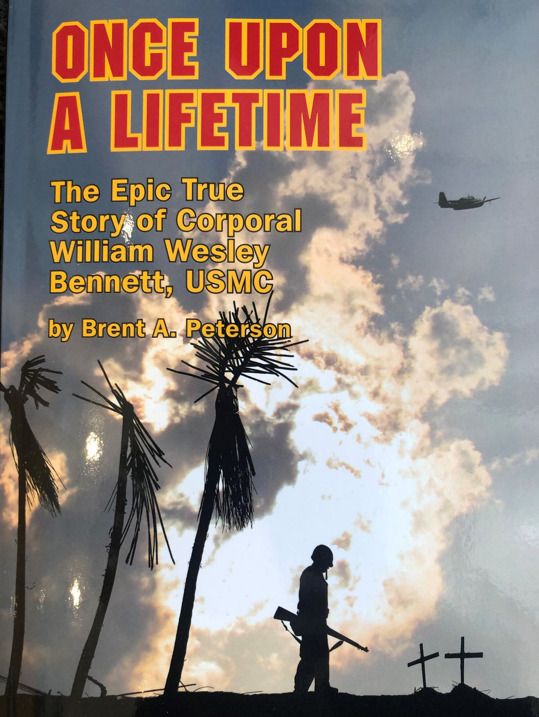 Once Upon a Lifetime: The Epic True Story of Corporal William Wesley Bennett, USMC by Brent A. Peterson