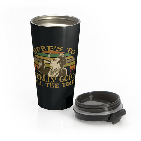 Here's to Feelin' Good All The Time Travel Mug