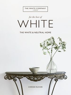 For The Love of White: The White and Neutral Home Book