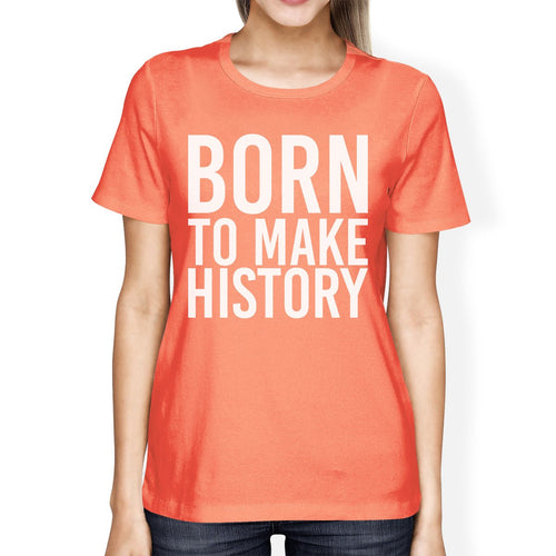 Born to Make History Woman Peach Shirt Funny Short Sleeve T-Shirts