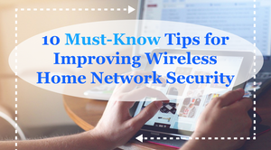 10 Must-Know Tips for Improving Wireless Home Network Security