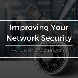 Improving Your Network Security and Avoiding Nasty Breaches