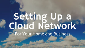 Setting Up A Cloud Network For Your Home or Business