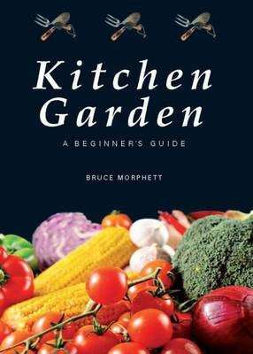 Kitchen Garden: A Beginner's Guide ~ Bruce Morphett