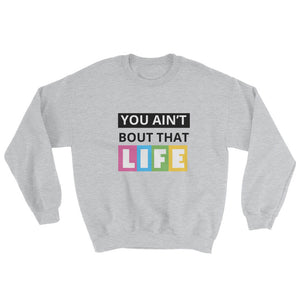 You Aint Bout That Life Unisex Sweatshirt