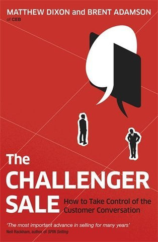The Challenger Sale: Taking Control of the Customer Conversation by Brent Adamson (2013-02-07)